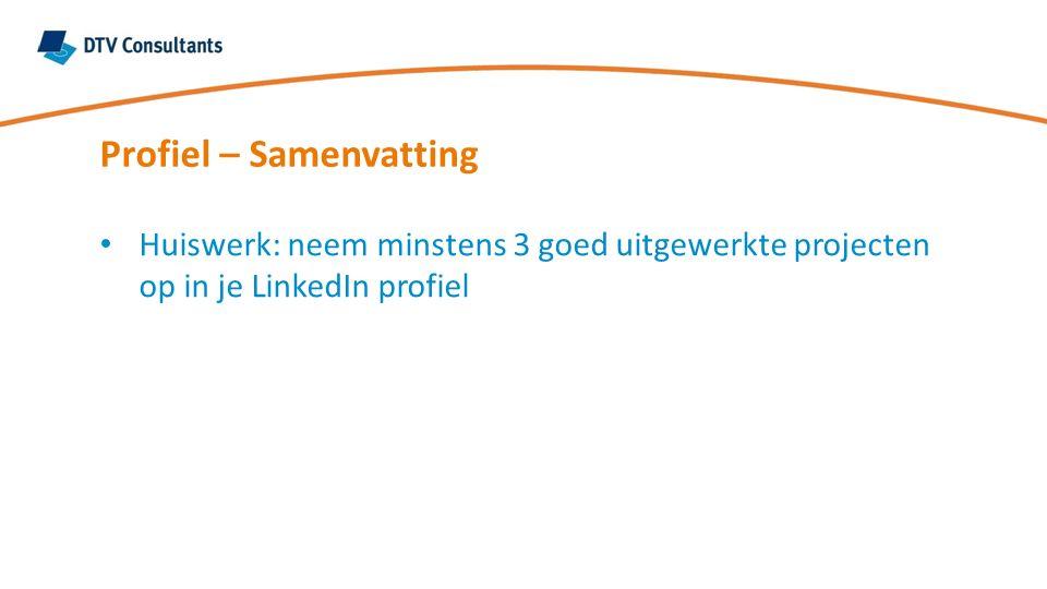 Profiel – Samenvatting Huiswerk: neem minstens 3 goed uitgewerkte projecten op in je LinkedIn profiel