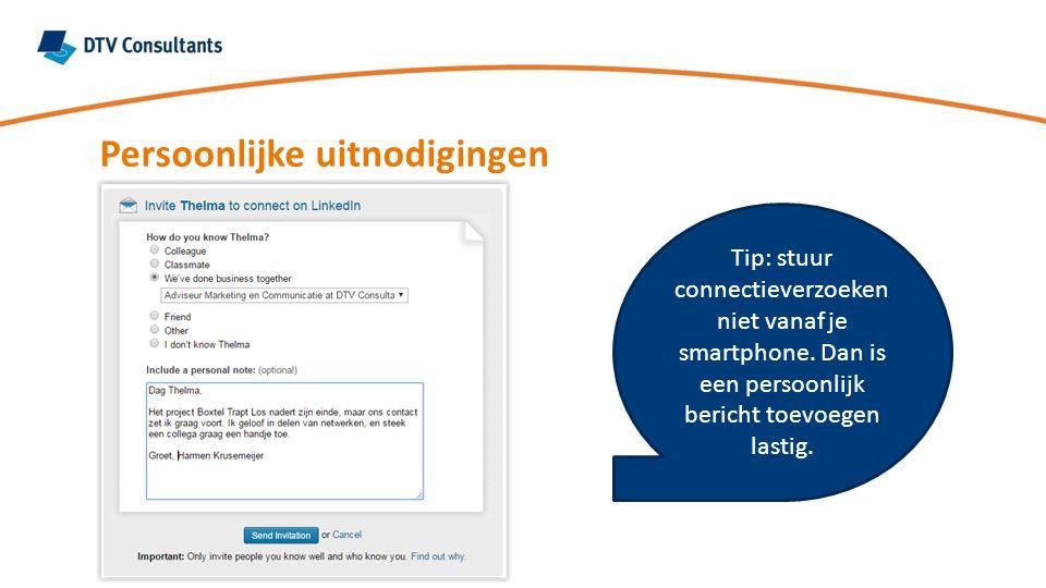 Persoonlijke uitnodigingen Tip: stuur connectieverzoeken niet vanaf je smartphone. Dan is een persoonlijk bericht toevoegen lastig.