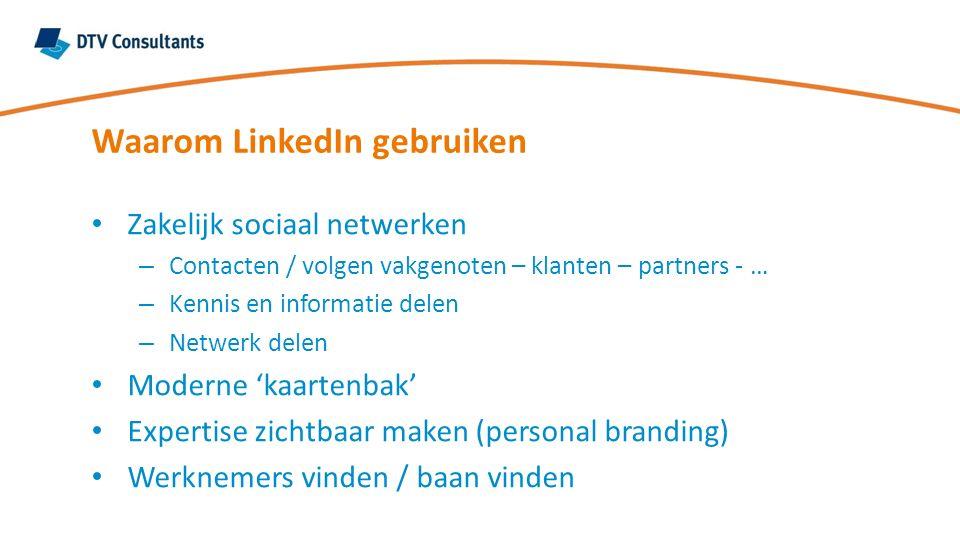 Waarom LinkedIn gebruiken Zakelijk sociaal netwerken – Contacten / volgen vakgenoten – klanten – partners - … – Kennis en informatie delen – Netwerk delen Moderne 'kaartenbak' Expertise zichtbaar maken (personal branding) Werknemers vinden / baan vinden