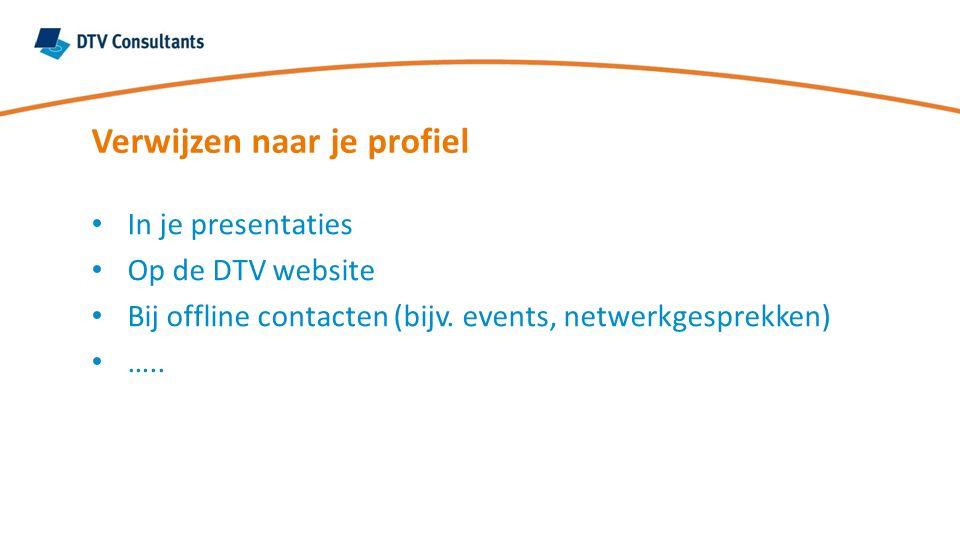Verwijzen naar je profiel In je presentaties Op de DTV website Bij offline contacten (bijv. events, netwerkgesprekken) …..