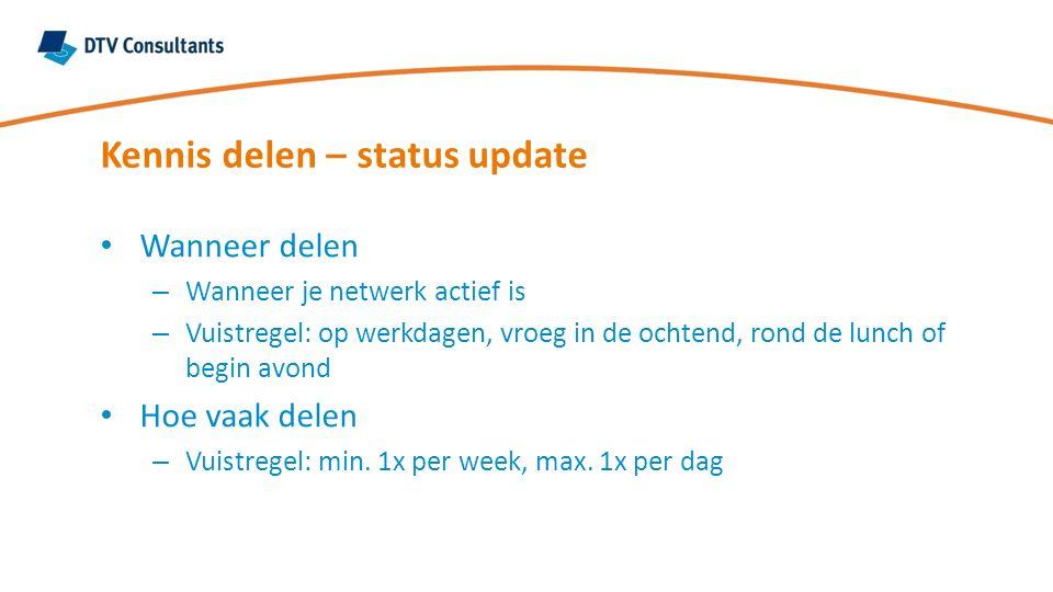 Kennis delen – status update Wanneer delen – Wanneer je netwerk actief is – Vuistregel: op werkdagen, vroeg in de ochtend, rond de lunch of begin avond Hoe vaak delen – Vuistregel: min.