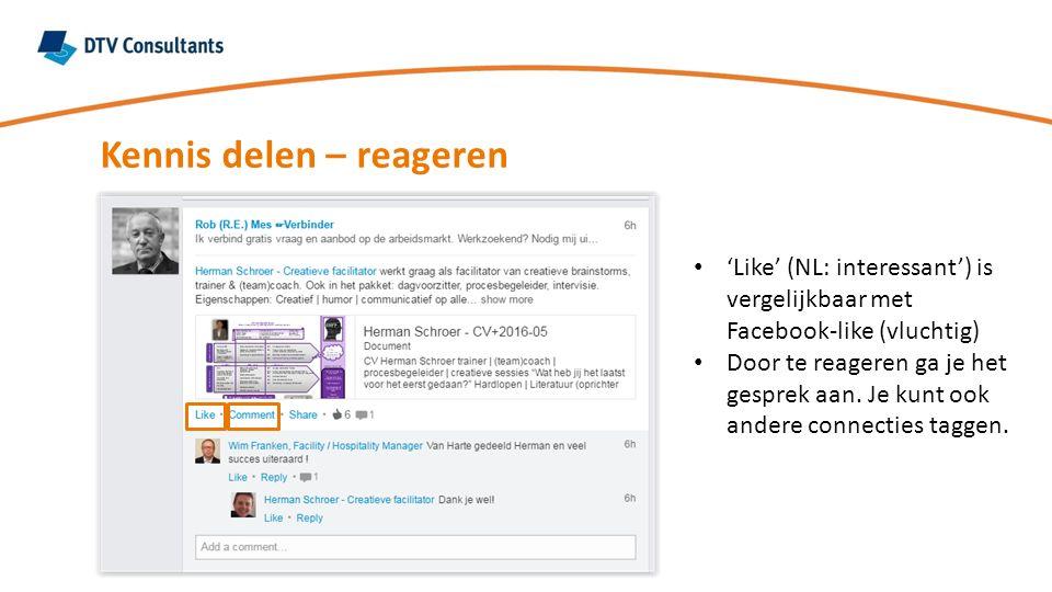 Kennis delen – reageren 'Like' (NL: interessant') is vergelijkbaar met Facebook-like (vluchtig) Door te reageren ga je het gesprek aan. Je kunt ook an