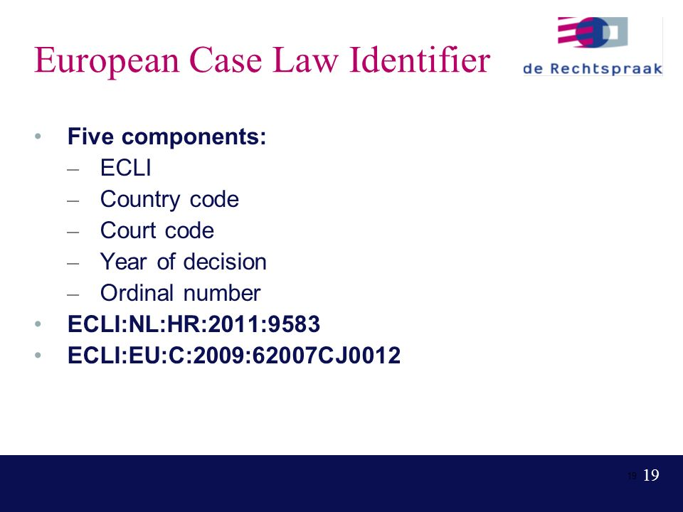 19 European Case Law Identifier Five components: – ECLI – Country code – Court code – Year of decision – Ordinal number ECLI:NL:HR:2011:9583 ECLI:EU:C:2009:62007CJ0012