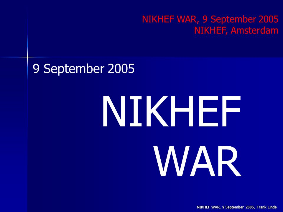 NIKHEF WAR, 9 September 2005, Frank Linde NIKHEF WAR NIKHEF WAR, 9 September 2005 NIKHEF, Amsterdam 9 September 2005