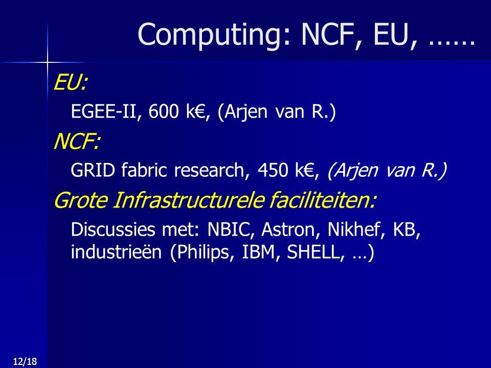 12/18 Computing: NCF, EU, …… EU: EGEE-II, 600 k€, (Arjen van R.) NCF: GRID fabric research, 450 k€, (Arjen van R.) Grote Infrastructurele faciliteiten: Discussies met: NBIC, Astron, Nikhef, KB, industrieën (Philips, IBM, SHELL, …)