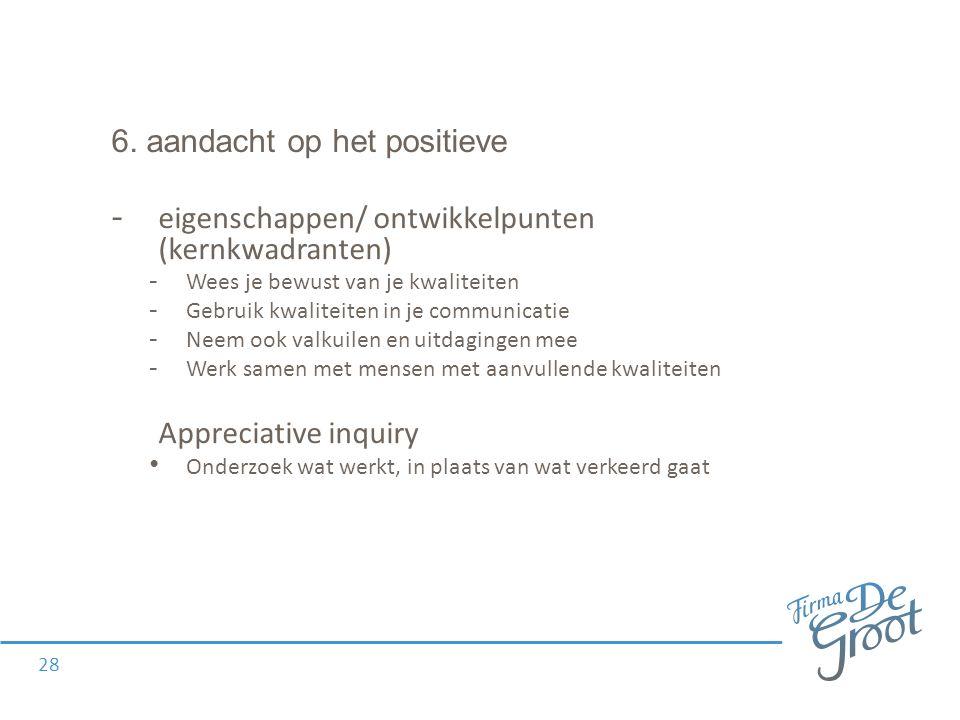 6. aandacht op het positieve - eigenschappen/ ontwikkelpunten (kernkwadranten) - Wees je bewust van je kwaliteiten - Gebruik kwaliteiten in je communi