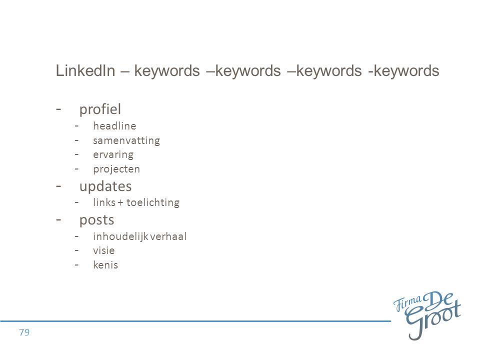 LinkedIn – keywords –keywords –keywords -keywords - profiel - headline - samenvatting - ervaring - projecten - updates - links + toelichting - posts -