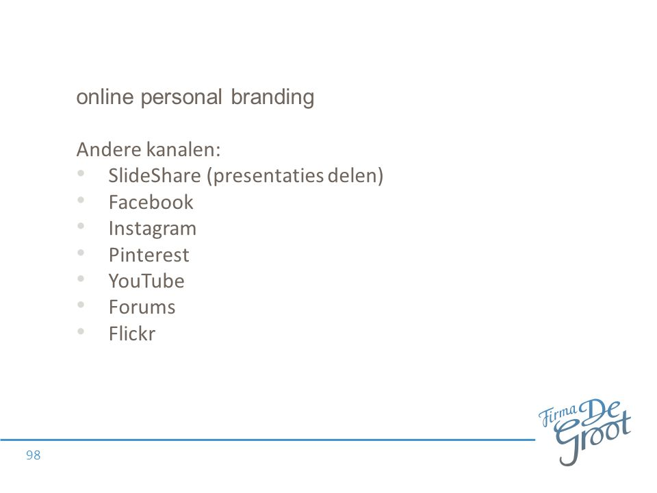 online personal branding Andere kanalen: SlideShare (presentaties delen) Facebook Instagram Pinterest YouTube Forums Flickr 98