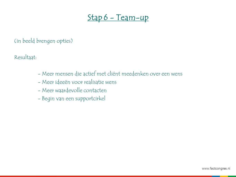 www.factcongres.nl Stap 6 - Team-up (in beeld brengen opties) Resultaat: - Meer mensen die actief met cliënt meedenken over een wens - Meer ideeën voor realisatie wens - Meer waardevolle contacten - Begin van een supportcirkel