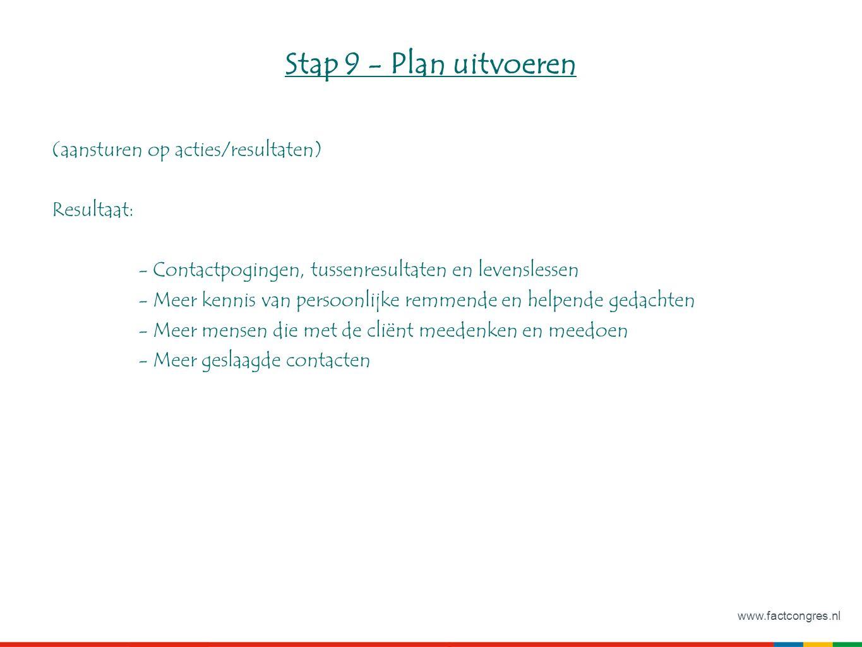 www.factcongres.nl Stap 9 - Plan uitvoeren (aansturen op acties/resultaten) Resultaat: - Contactpogingen, tussenresultaten en levenslessen - Meer kennis van persoonlijke remmende en helpende gedachten - Meer mensen die met de cliënt meedenken en meedoen - Meer geslaagde contacten