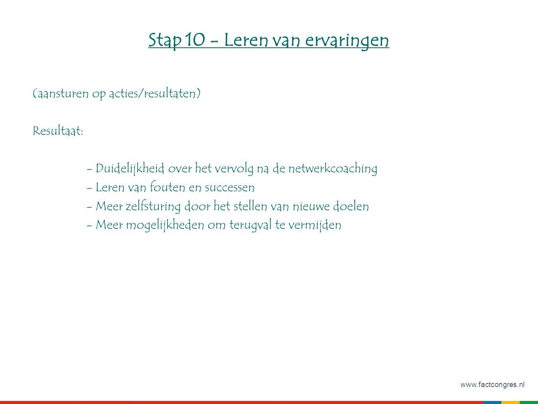 www.factcongres.nl Stap 10 - Leren van ervaringen (aansturen op acties/resultaten) Resultaat: - Duidelijkheid over het vervolg na de netwerkcoaching - Leren van fouten en successen - Meer zelfsturing door het stellen van nieuwe doelen - Meer mogelijkheden om terugval te vermijden