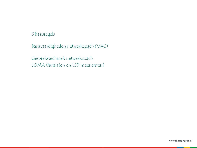 www.factcongres.nl 3 basisregels Basisvaardigheden netwerkcoach (VAC) Gesprekstechniek netwerkcoach (OMA thuislaten en LSD meenemen)