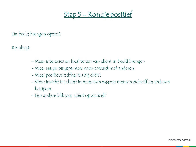 www.factcongres.nl Stap 5 - Rondje positief (in beeld brengen opties) Resultaat: - Meer interesses en kwaliteiten van cliënt in beeld brengen - Meer aangrijpingspunten voor contact met anderen - Meer positieve zelfkennis bij cliënt - Meer inzicht bij cliënt in manieren waarop mensen zichzelf en anderen bekijken - Een andere blik van cliënt op zichzelf