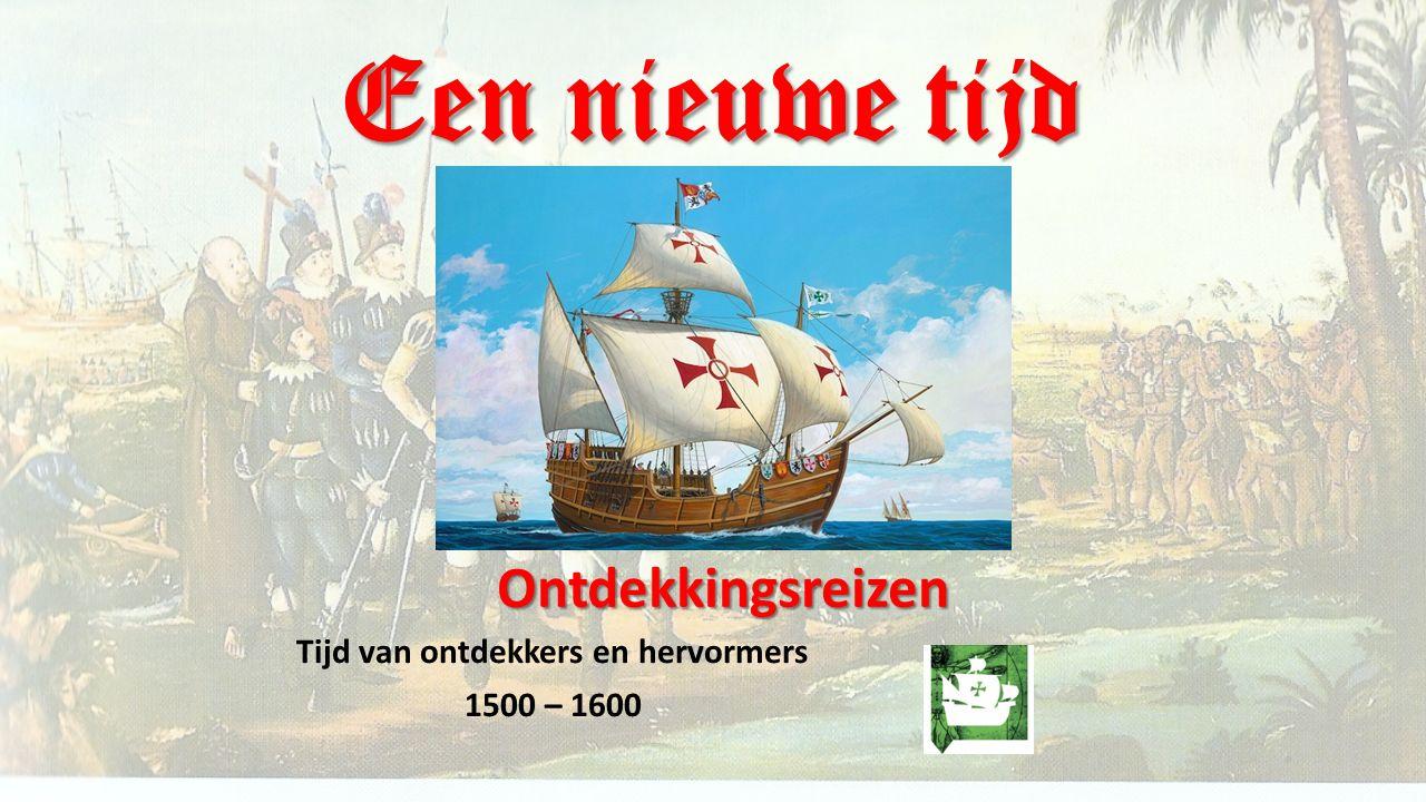 Een nieuwe tijd Tijd van ontdekkers en hervormers 1500 – 1600 Ontdekkingsreizen