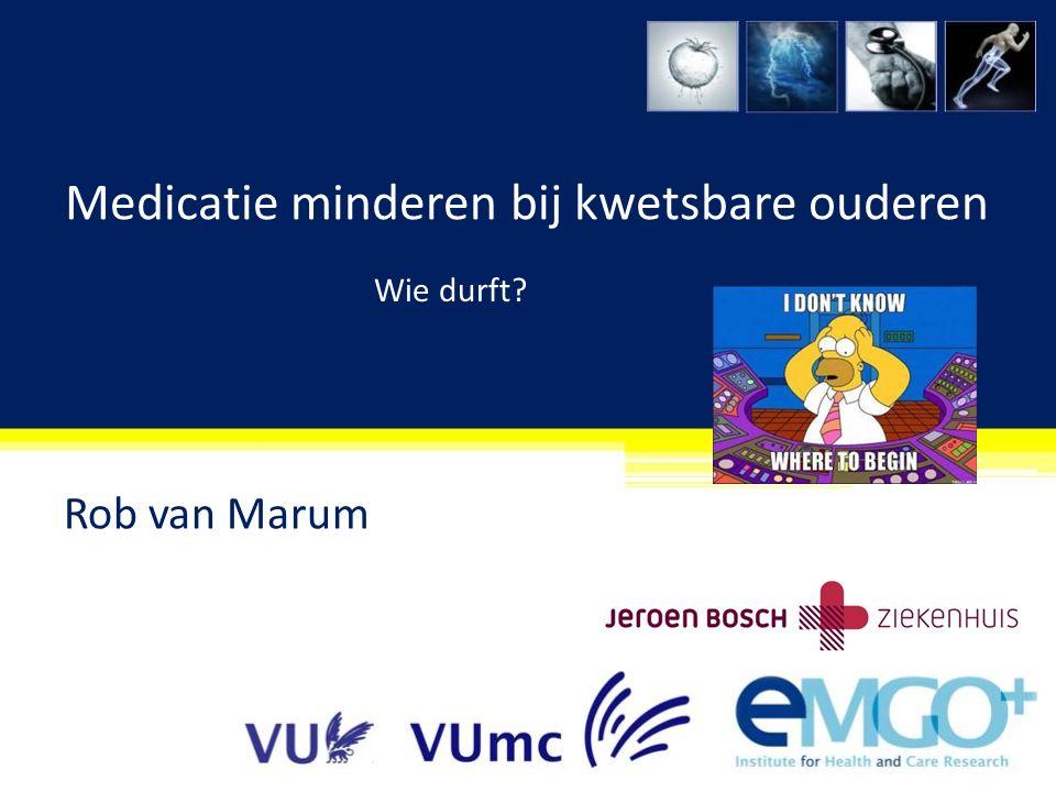 Medicatie minderen bij kwetsbare ouderen Rob van Marum Wie durft?