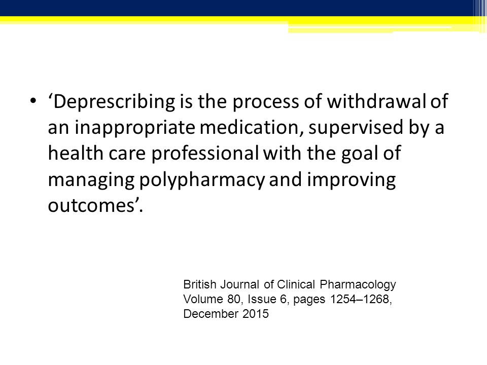 'Deprescribing is the process of withdrawal of an inappropriate medication, supervised by a health care professional with the goal of managing polypharmacy and improving outcomes'.