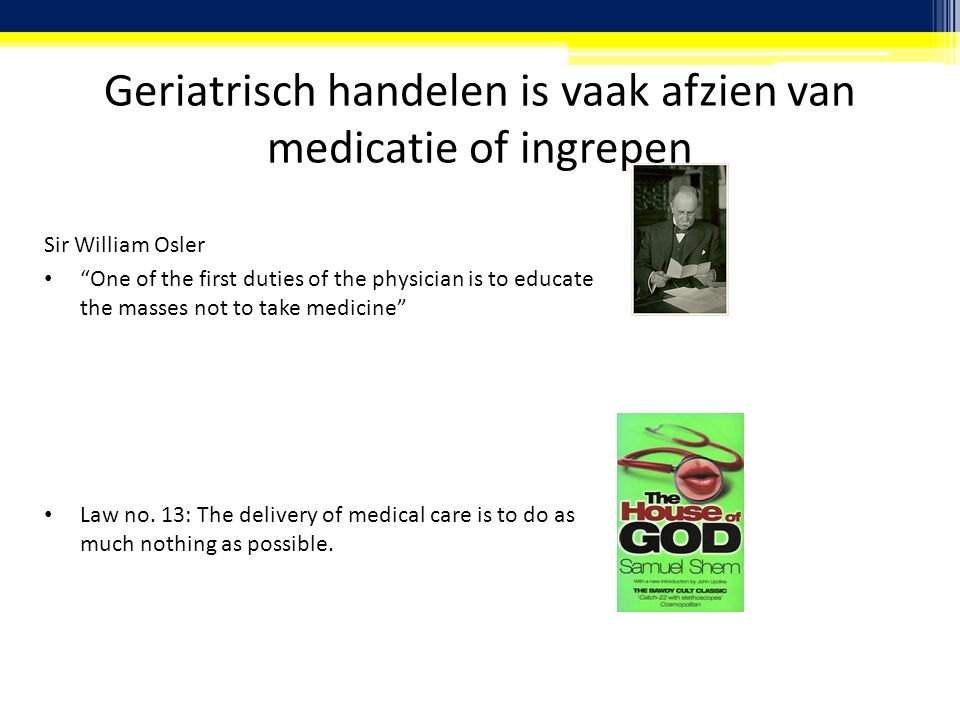 Geriatrisch handelen is vaak afzien van medicatie of ingrepen Sir William Osler One of the first duties of the physician is to educate the masses not to take medicine Law no.
