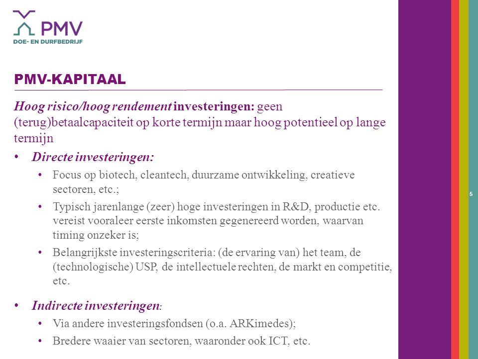 5 PMV-KAPITAAL Hoog risico/hoog rendement investeringen: geen (terug)betaalcapaciteit op korte termijn maar hoog potentieel op lange termijn Directe investeringen: Focus op biotech, cleantech, duurzame ontwikkeling, creatieve sectoren, etc.; Typisch jarenlange (zeer) hoge investeringen in R&D, productie etc.