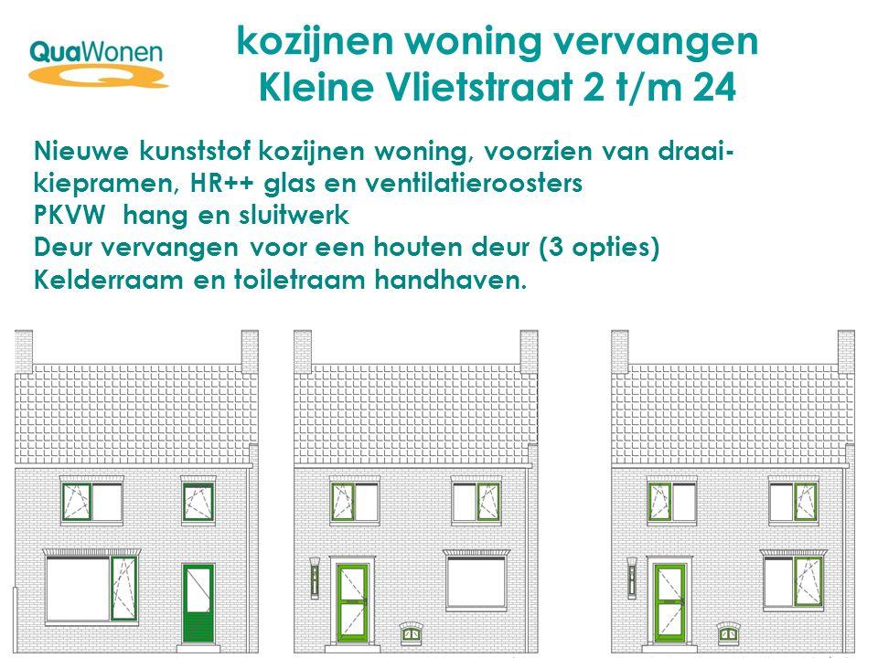 kozijnen woning vervangen Kleine Vlietstraat 2 t/m 24 Nieuwe kunststof kozijnen woning, voorzien van draai- kiepramen, HR++ glas en ventilatieroosters PKVW hang en sluitwerk Deur vervangen voor een houten deur (3 opties) Kelderraam en toiletraam handhaven.