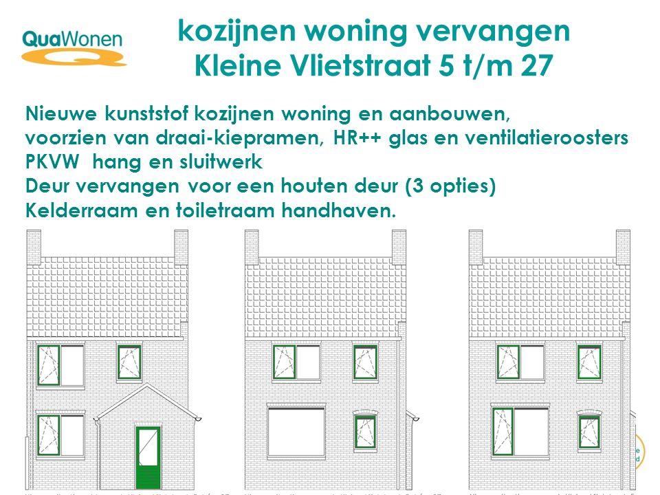 kozijnen woning vervangen Kleine Vlietstraat 5 t/m 27 Nieuwe kunststof kozijnen woning en aanbouwen, voorzien van draai-kiepramen, HR++ glas en ventilatieroosters PKVW hang en sluitwerk Deur vervangen voor een houten deur (3 opties) Kelderraam en toiletraam handhaven.