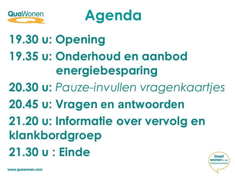 Agenda 19.30 u: Opening 19.35 u: Onderhoud en aanbod energiebesparing 20.30 u: Pauze-invullen vragenkaartjes 20.45 u: Vragen en antwoorden 21.20 u: Informatie over vervolg en klankbordgroep 21.30 u : Einde