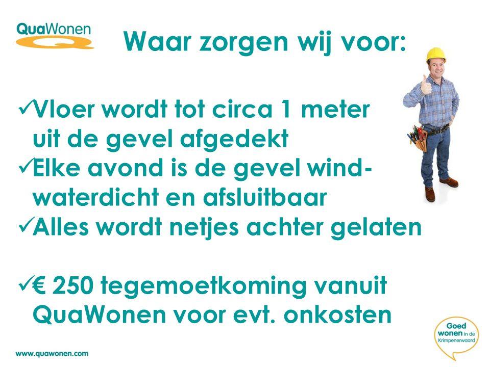 Waar zorgen wij voor: Vloer wordt tot circa 1 meter uit de gevel afgedekt Elke avond is de gevel wind- waterdicht en afsluitbaar Alles wordt netjes achter gelaten € 250 tegemoetkoming vanuit QuaWonen voor evt.