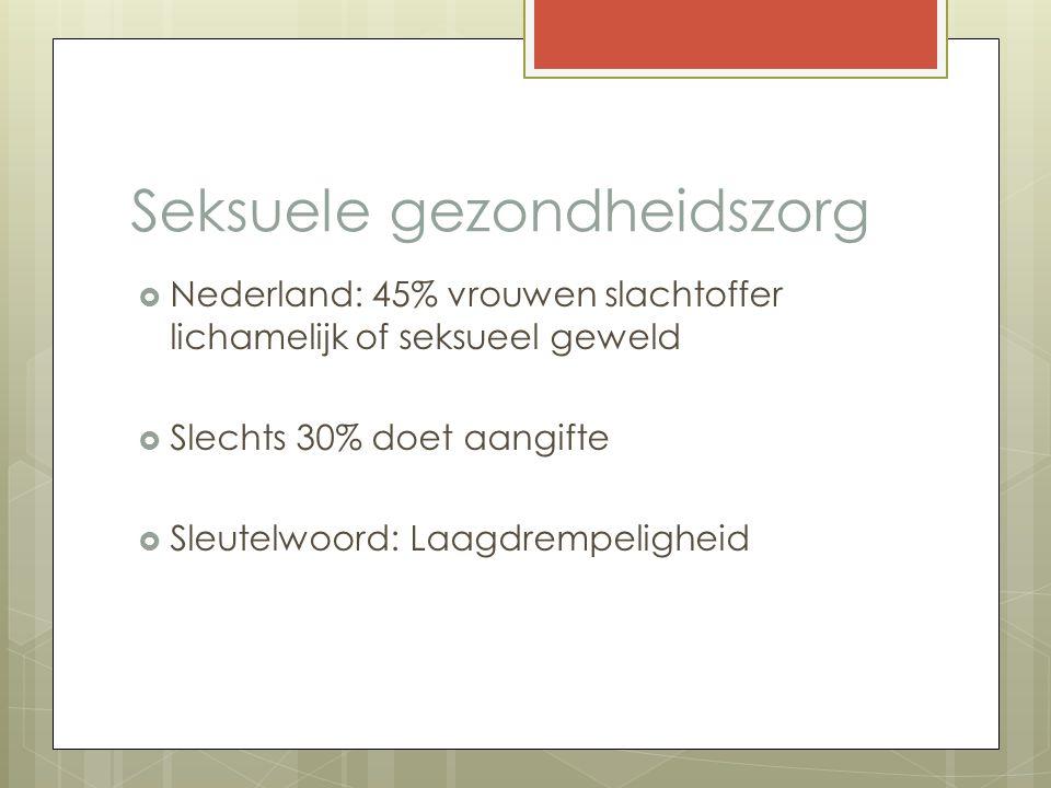 Seksuele gezondheidszorg  Nederland: 45% vrouwen slachtoffer lichamelijk of seksueel geweld  Slechts 30% doet aangifte  Sleutelwoord: Laagdrempelig