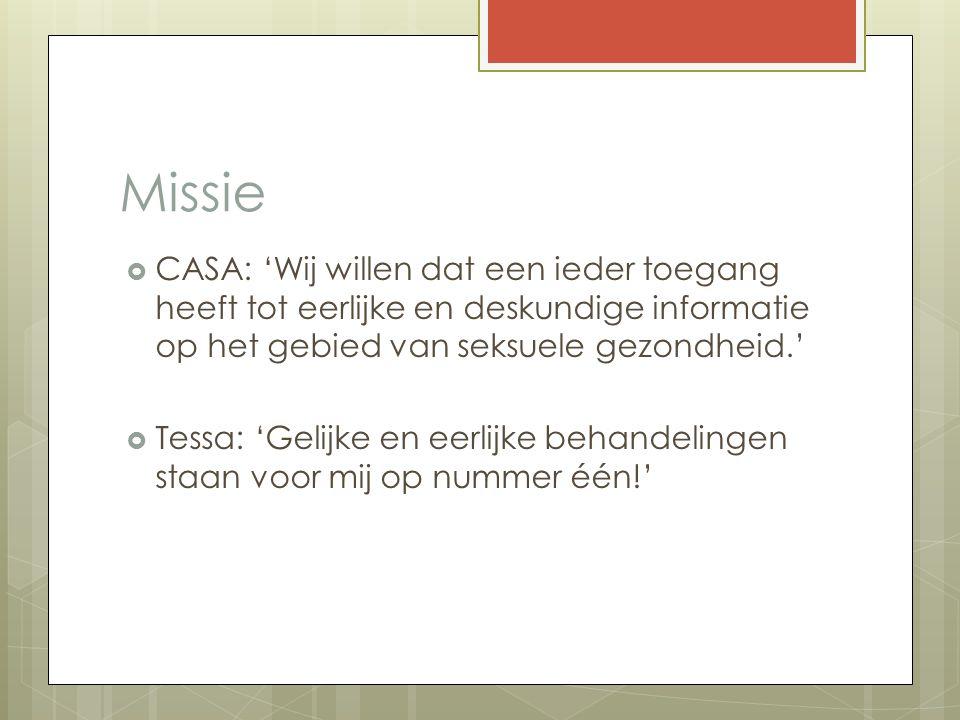 Missie  CASA: 'Wij willen dat een ieder toegang heeft tot eerlijke en deskundige informatie op het gebied van seksuele gezondheid.'  Tessa: 'Gelijke en eerlijke behandelingen staan voor mij op nummer één!'
