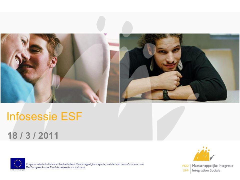 Infosessie ESF 18 / 3 / 2011 Programmatorische Federale Overheidsdienst Maatschappelijke Integratie, met de steun van de Europese Unie Het Europees Sociaal Fonds investeert in uw toekomst