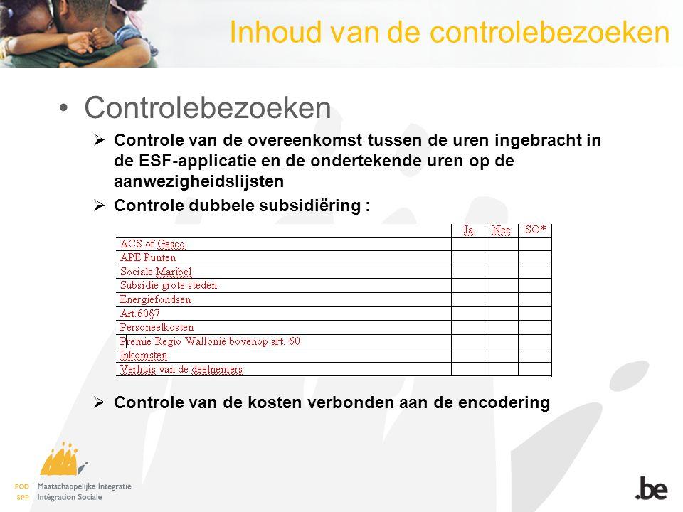 Inhoud van de controlebezoeken Controlebezoeken  Controle van de overeenkomst tussen de uren ingebracht in de ESF-applicatie en de ondertekende uren op de aanwezigheidslijsten  Controle dubbele subsidiëring :  Controle van de kosten verbonden aan de encodering