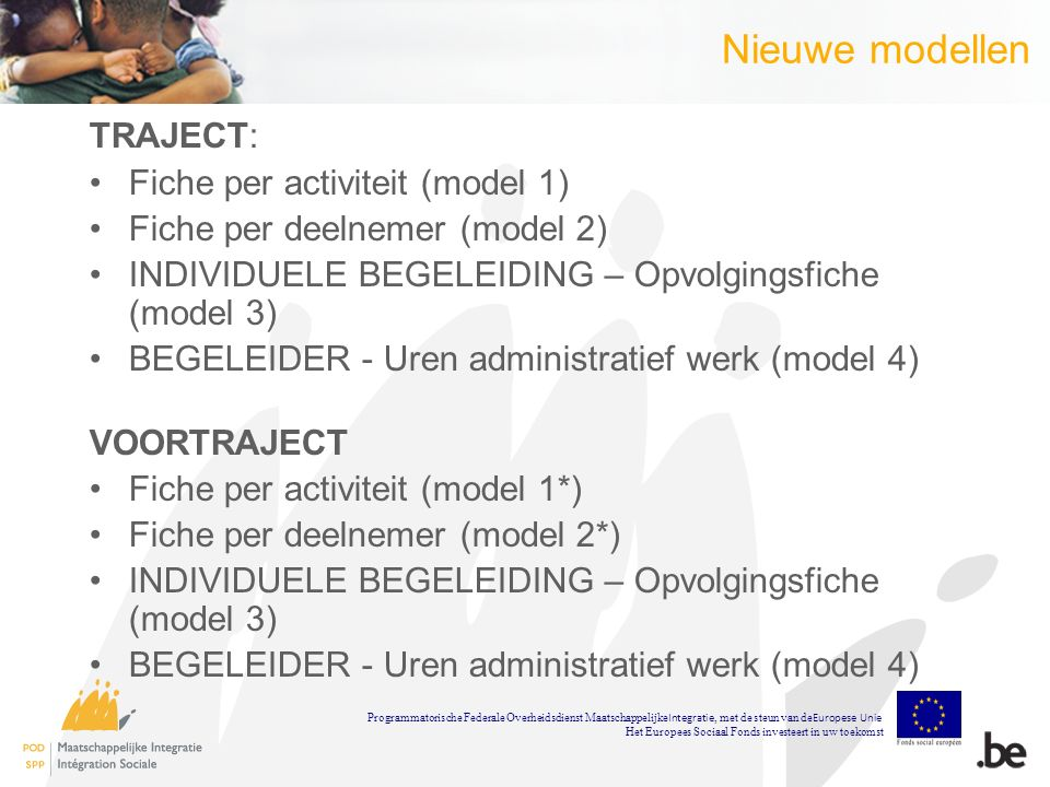 Nieuwe modellen TRAJECT: Fiche per activiteit (model 1) Fiche per deelnemer (model 2) INDIVIDUELE BEGELEIDING – Opvolgingsfiche (model 3) BEGELEIDER - Uren administratief werk (model 4) VOORTRAJECT Fiche per activiteit (model 1*) Fiche per deelnemer (model 2*) INDIVIDUELE BEGELEIDING – Opvolgingsfiche (model 3) BEGELEIDER - Uren administratief werk (model 4) Programmatorische Federale Overheidsdienst Maatschappelijke Integratie, met de steun van de Europese Unie Het Europees Sociaal Fonds investeert in uw toekomst