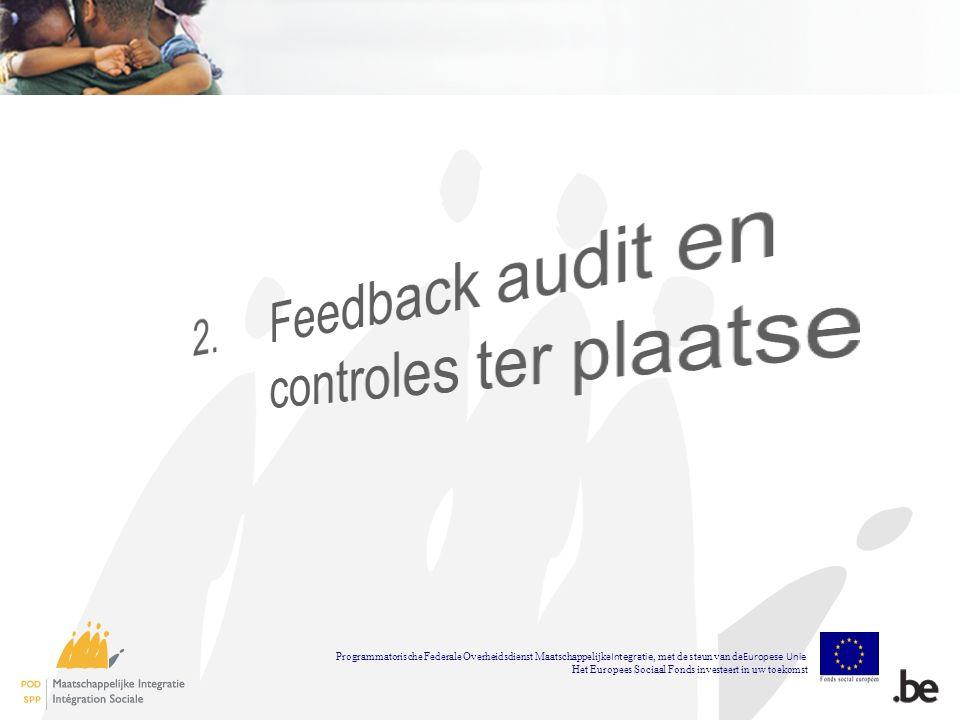 Uitgevoerde controles ter plaatse Beheersautoriteit Controles ter plaatse door de adviseurs –Preventieve bezoeken van de projecten 2010 –Controles ter plaatse van de projecten 2009 en 2010 Controles ter plaatse door de inspectie –Inspecties projecten 2008 en 2009 Auditautoriteit –Operationele auditprojecten 2008 –Systeemaudit in 2009, 2010 en februari 2011 Programmatorische Federale Overheidsdienst Maatschappelijke Integratie, met de steun van de Europese Unie Het Europees Sociaal Fonds investeert in uw toekomst