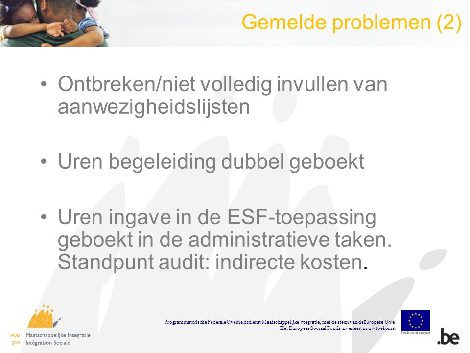 Gemelde problemen (2) Ontbreken/niet volledig invullen van aanwezigheidslijsten Uren begeleiding dubbel geboekt Uren ingave in de ESF-toepassing geboekt in de administratieve taken.