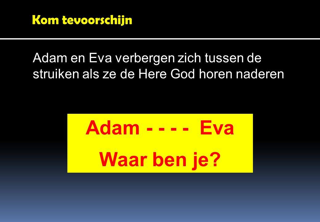 Kom tevoorschijn Adam en Eva verbergen zich tussen de struiken als ze de Here God horen naderen Adam - - - - Eva Waar ben je