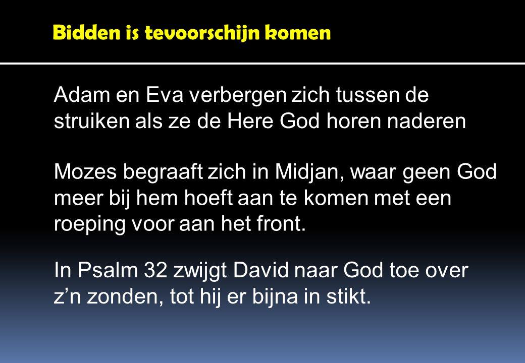 Bidden is tevoorschijn komen Adam en Eva verbergen zich tussen de struiken als ze de Here God horen naderen Mozes begraaft zich in Midjan, waar geen God meer bij hem hoeft aan te komen met een roeping voor aan het front.