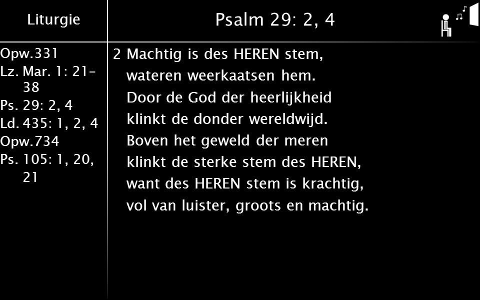 Liturgie Opw.331 Lz.Mar. 1: 21– 38 Ps.29: 2, 4 Ld.435: 1, 2, 4 Opw.734 Ps.105: 1, 20, 21 Psalm 29: 2, 4 2Machtig is des HEREN stem, wateren weerkaatse