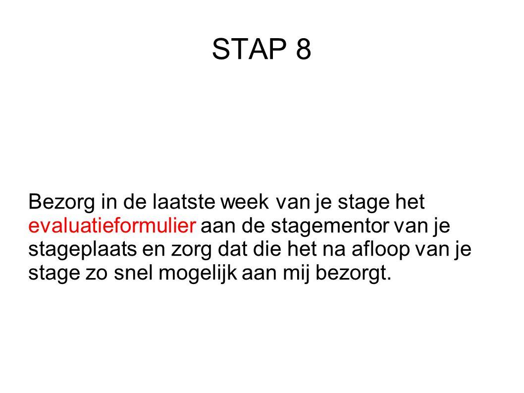STAP 8 Bezorg in de laatste week van je stage het evaluatieformulier aan de stagementor van je stageplaats en zorg dat die het na afloop van je stage zo snel mogelijk aan mij bezorgt.
