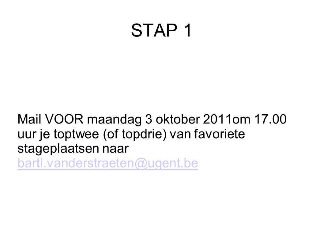STAP 1 Mail VOOR maandag 3 oktober 2011om 17.00 uur je toptwee (of topdrie) van favoriete stageplaatsen naar bartl.vanderstraeten@ugent.be bartl.vanderstraeten@ugent.be