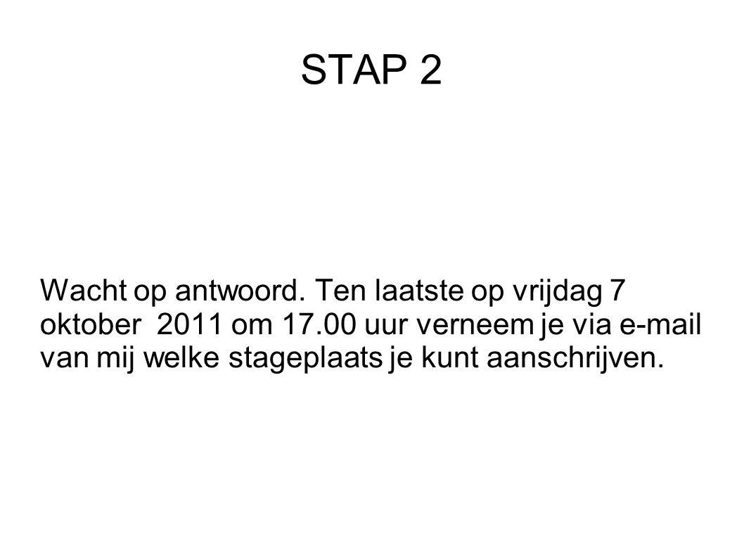 STAP 2 Wacht op antwoord. Ten laatste op vrijdag 7 oktober 2011 om 17.00 uur verneem je via e-mail van mij welke stageplaats je kunt aanschrijven.