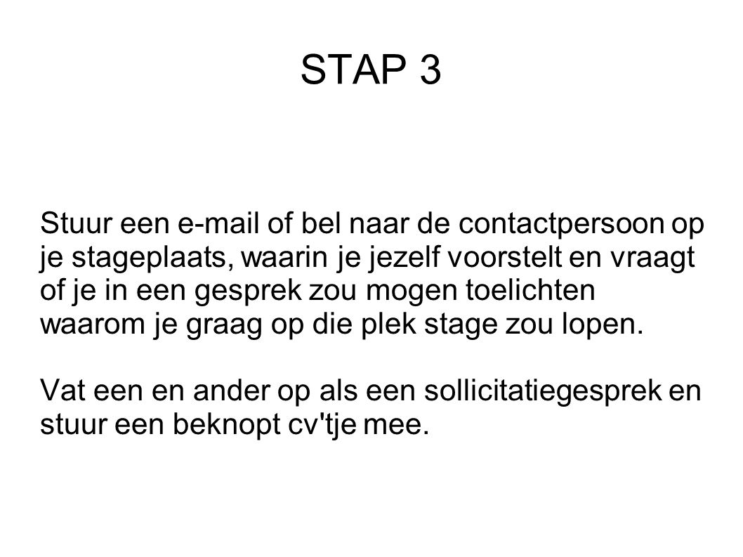 STAP 3 Stuur een e-mail of bel naar de contactpersoon op je stageplaats, waarin je jezelf voorstelt en vraagt of je in een gesprek zou mogen toelichten waarom je graag op die plek stage zou lopen.