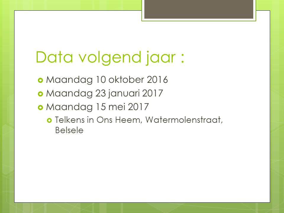 Data volgend jaar :  Maandag 10 oktober 2016  Maandag 23 januari 2017  Maandag 15 mei 2017  Telkens in Ons Heem, Watermolenstraat, Belsele