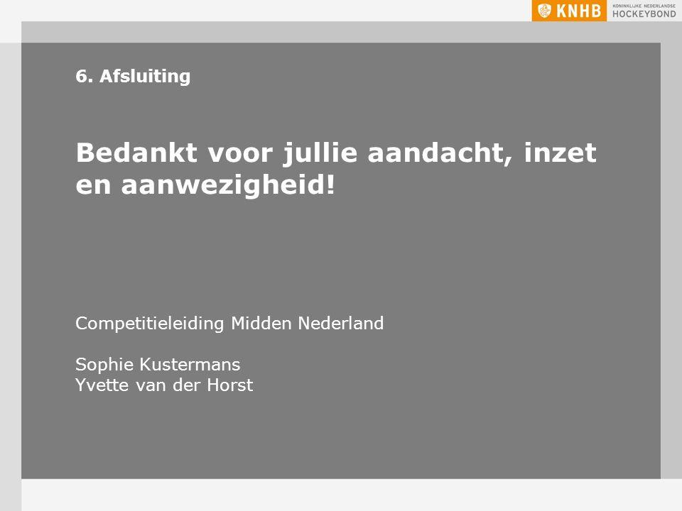 6. Afsluiting Bedankt voor jullie aandacht, inzet en aanwezigheid! Competitieleiding Midden Nederland Sophie Kustermans Yvette van der Horst