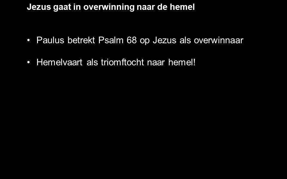 Jezus gaat in overwinning naar de hemel Paulus betrekt Psalm 68 op Jezus als overwinnaar Hemelvaart als triomftocht naar hemel!