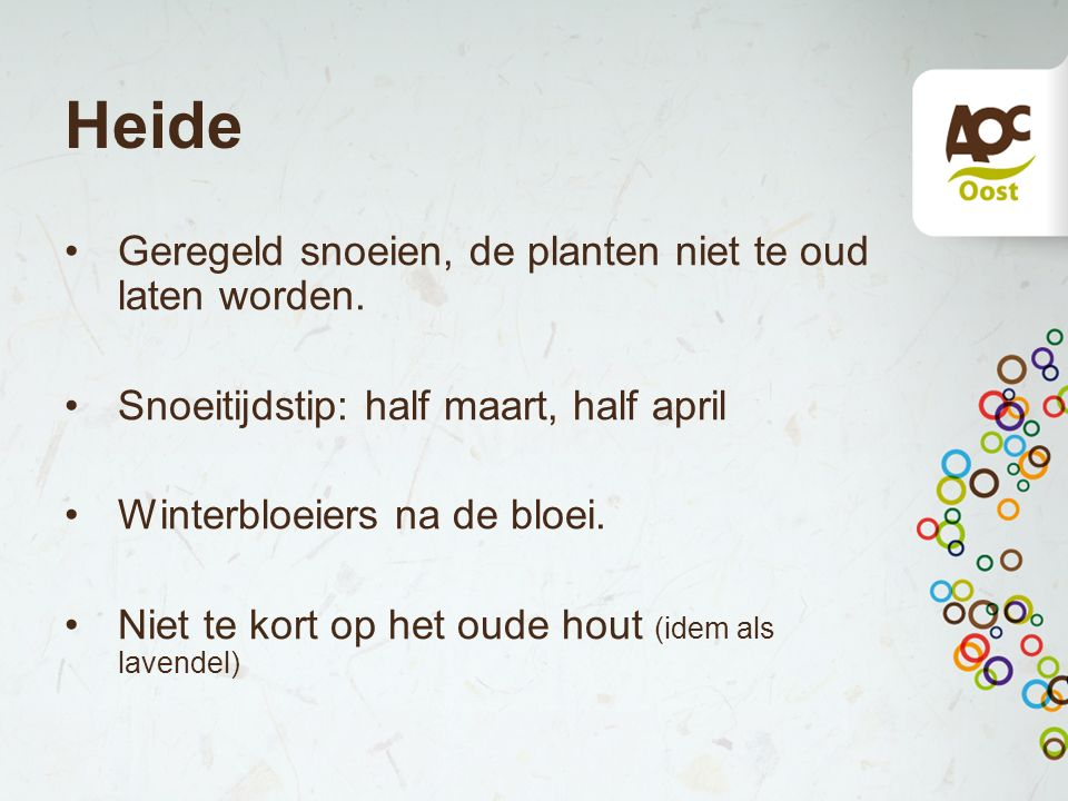 Heide Geregeld snoeien, de planten niet te oud laten worden. Snoeitijdstip: half maart, half april Winterbloeiers na de bloei. Niet te kort op het oud