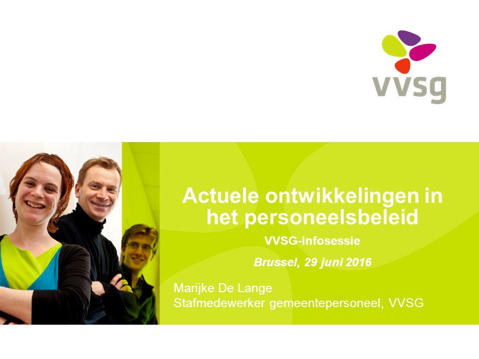 Actuele ontwikkelingen in het personeelsbeleid VVSG-infosessie Brussel, 29 juni 2016 Marijke De Lange Stafmedewerker gemeentepersoneel, VVSG
