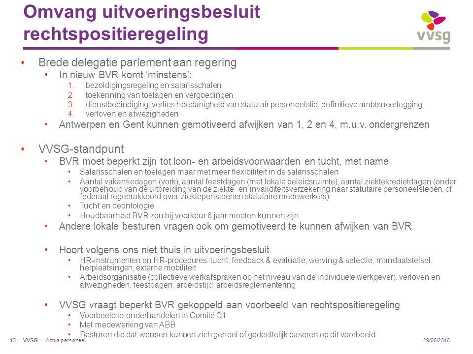 VVSG - Omvang uitvoeringsbesluit rechtspositieregeling Brede delegatie parlement aan regering In nieuw BVR komt 'minstens': 1.bezoldigingsregeling en salarisschalen 2.toekenning van toelagen en vergoedingen 3.dienstbeëindiging, verlies hoedanigheid van statutair personeelslid, definitieve ambtsneerlegging 4.verloven en afwezigheden Antwerpen en Gent kunnen gemotiveerd afwijken van 1, 2 en 4, m.u.v.