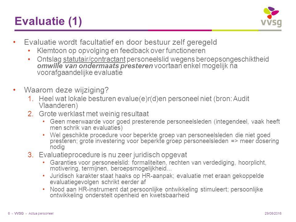 VVSG - Evaluatie (1) Evaluatie wordt facultatief en door bestuur zelf geregeld Klemtoon op opvolging en feedback over functioneren Ontslag statutair/contractant personeelslid wegens beroepsongeschiktheid omwille van ondermaats presteren voortaan enkel mogelijk na voorafgaandelijke evaluatie Waarom deze wijziging.
