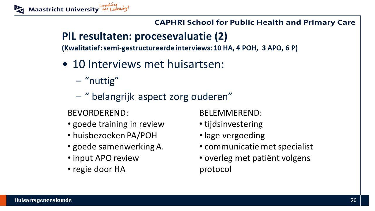 Huisartsgeneeskunde 20 PIL resultaten: procesevaluatie (2) (Kwalitatief: semi-gestructureerde interviews: 10 HA, 4 POH, 3 APO, 6 P) 10 Interviews met