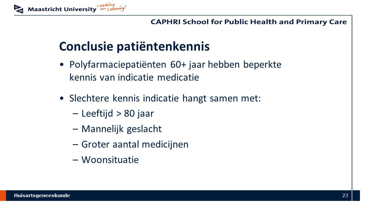 Huisartsgeneeskunde 23 Conclusie patiëntenkennis Polyfarmaciepatiënten 60+ jaar hebben beperkte kennis van indicatie medicatie Slechtere kennis indica