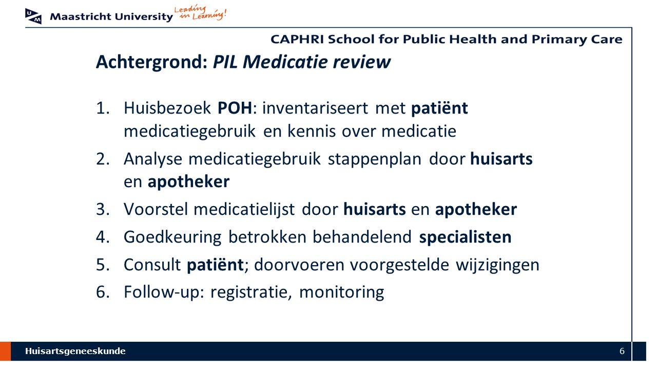Huisartsgeneeskunde 6 Achtergrond: PIL Medicatie review 1.Huisbezoek POH: inventariseert met patiënt medicatiegebruik en kennis over medicatie 2.Analy